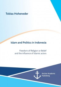 Islam and Politics in Indonesia: Freedom of Religion or Belief and the influence of Islamic actors
