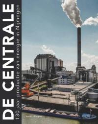 De Centrale. 130 jaar productie van elektriciteit in Nijmegen