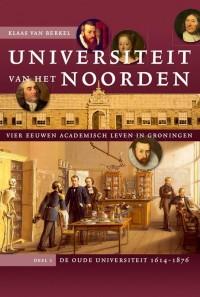 Universiteit van het Noorden: vier eeuwen academisch leven in Groningen. Deel 1 De oude universiteit, 1614-1876
