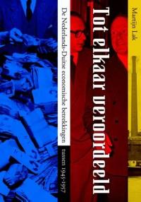Tot elkaar veroordeeld. De Nederlands-Duitse economische en politieke betrekkingen tussen 1945-1957