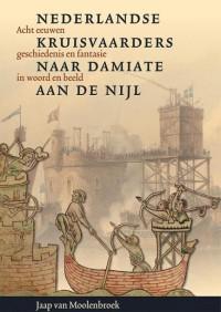 Nederlandse kruisvaarders naar Damiate aan de Nijl. Acht eeuwen geschiedenis en fantasie in woord en beeld