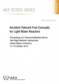 Accident Tolerant Fuel Concepts for Light Water Reactors Proceedings of a Technical Meeting Held at Oak Ridge National Laboratories, United States of America, 13-16 October 2014