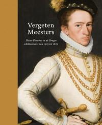Vergeten Meesters. Pieter Pourbus en Brugge 1525 - 1625