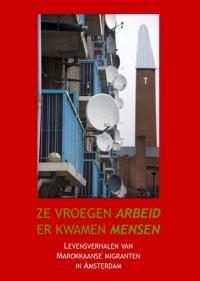 Ze vroegen arbeid, er kwamen mensen. Levensverhalen van Marokkaanse migranten in Amsterdam